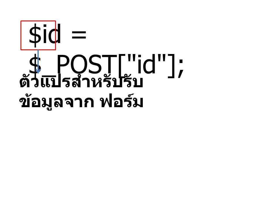 $id = $_POST[ id ]; ตัวแปรสำหรับรับข้อมูลจาก ฟอร์ม